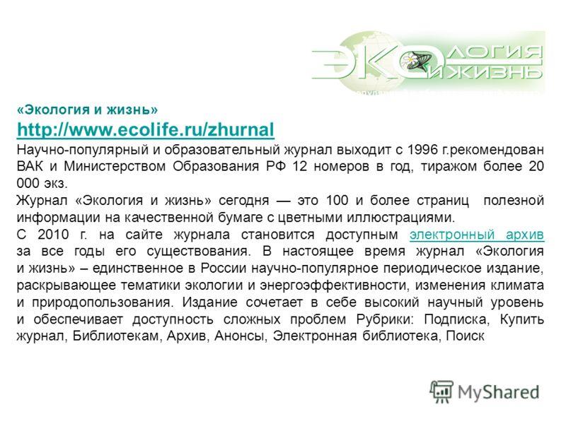 «Экология и жизнь» http://www.ecolife.ru/zhurnal Научно-популярный и образовательный журнал выходит с 1996 г.рекомендован ВАК и Министерством Образования РФ 12 номеров в год, тиражом более 20 000 экз. Журнал «Экология и жизнь» сегодня это 100 и более