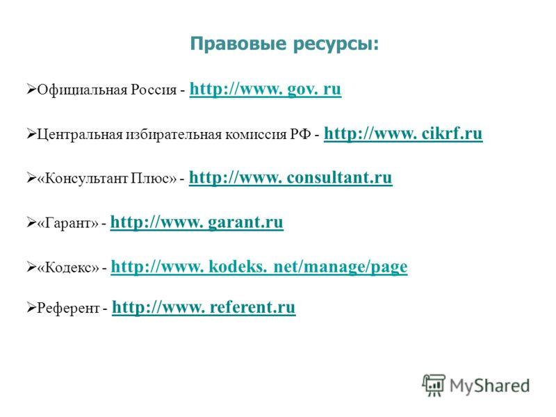 Правовые ресурсы: Официальная Россия - http://www. gov. ru http://www. gov. ru Центральная избирательная комиссия РФ - http://www. cikrf.ru «Консультант Плюс» - http://www. consultant.ru «Гарант» - http://www. garant.ru «Кодекс» - http://www. kodeks.
