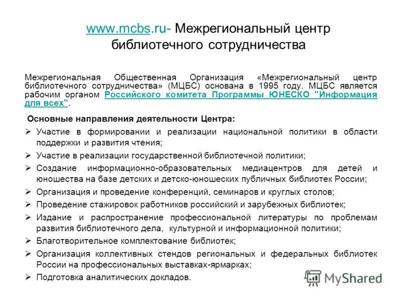 www.mcbswww.mcbs.ru- Межрегиональный центр библиотечного сотрудничества Межрегиональная Общественная Организация «Межрегиональный центр библиотечного сотрудничества» (МЦБС) основана в 1995 году. МЦБС является рабочим органом Российского комитета Прог