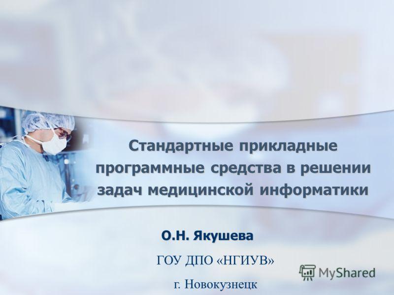 Стандартные прикладные программные средства в решении задач медицинской информатики О.Н. Якушева ГОУ ДПО «НГИУВ» г. Новокузнецк
