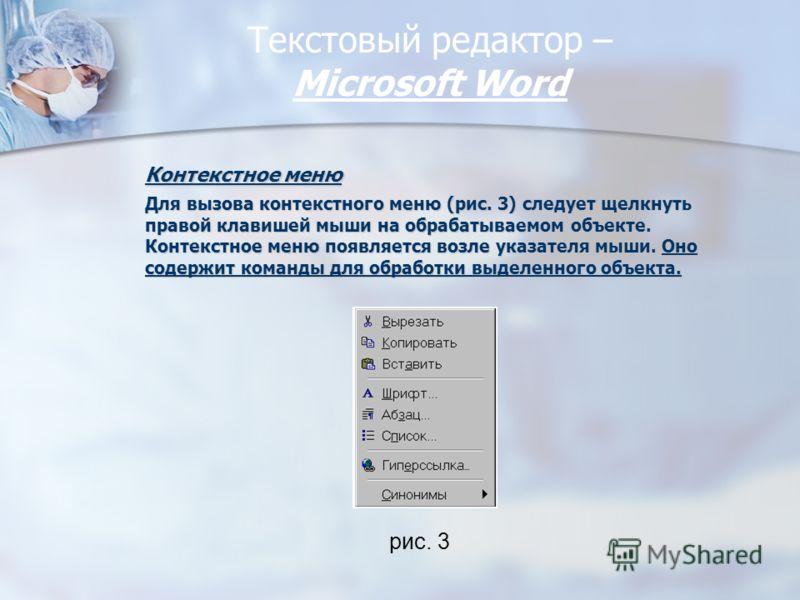 Текстовый редактор – Miсrosoft Word Контекстное меню Для вызова контекстного меню (рис. 3) следует щелкнуть правой клавишей мыши на обрабатываемом объекте. Контекстное меню появляется возле указателя мыши. Оно содержит команды для обработки выделенно