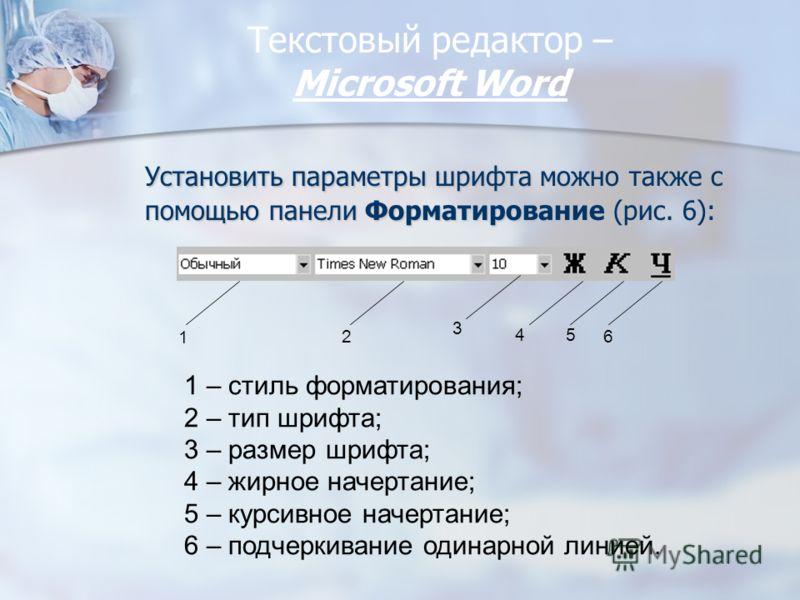 Текстовый редактор – Miсrosoft Word Установить параметры шрифта можно также с помощью панели Форматирование (рис. 6): 1 2 4 3 5 6 1 – стиль форматирования; 2 – тип шрифта; 3 – размер шрифта; 4 – жирное начертание; 5 – курсивное начертание; 6 – подчер