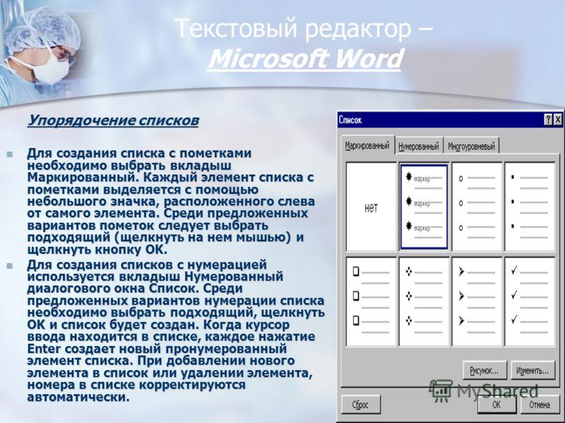 Текстовый редактор – Miсrosoft Word Упорядочение списков Для создания списка с пометками необходимо выбрать вкладыш Маркированный. Каждый элемент списка с пометками выделяется с помощью небольшого значка, расположенного слева от самого элемента. Сред