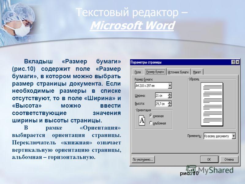 Текстовый редактор – Miсrosoft Word рис. 10 Вкладыш «Размер бумаги» (рис.10) содержит поле «Размер бумаги», в котором можно выбрать размер страницы документа. Если необходимые размеры в списке отсутствуют, то в поле «Ширина» и «Высота» можно ввести с