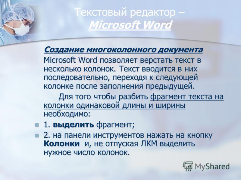 Текстовый редактор – Miсrosoft Word Создание многоколонного документа Microsoft Word позволяет верстать текст в несколько колонок. Текст вводится в них последовательно, переходя к следующей колонке после заполнения предыдущей. Для того чтобы разбить