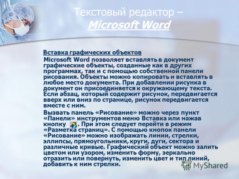 Текстовый редактор – Miсrosoft Word Вставка графических объектов Вставка графических объектов Microsoft Word позволяет вставлять в документ графические объекты, созданные как в других программах, так и с помощью собственной панели рисования. Объекты