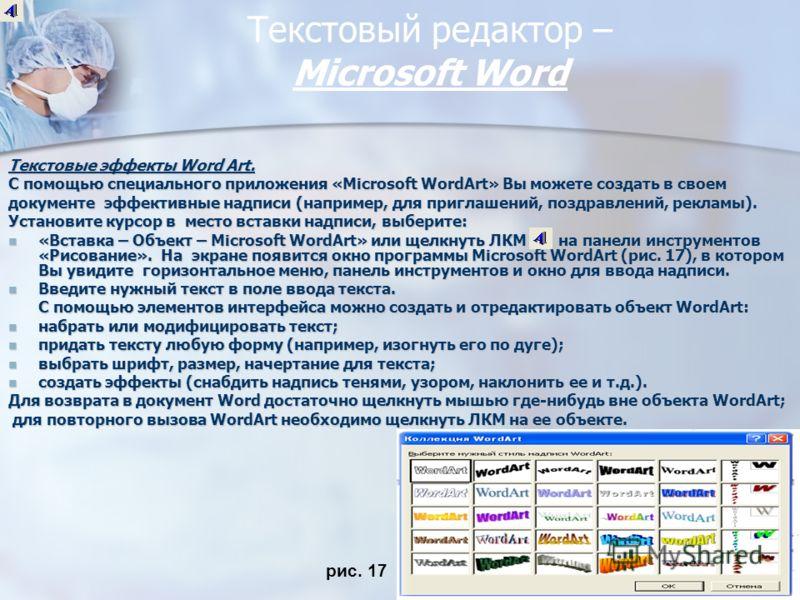 Текстовый редактор – Miсrosoft Word Текстовые эффекты Word Art. С помощью специального приложения «Microsoft WordArt» Вы можете создать в своем документе эффективные надписи (например, для приглашений, поздравлений, рекламы). Установите курсор в мест