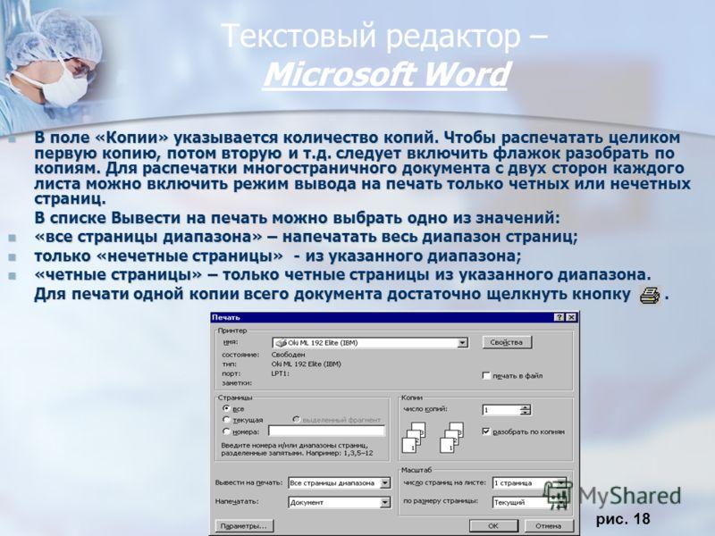 Текстовый редактор – Miсrosoft Word В поле «Копии» указывается количество копий. Чтобы распечатать целиком первую копию, потом вторую и т.д. следует включить флажок разобрать по копиям. Для распечатки многостраничного документа с двух сторон каждого