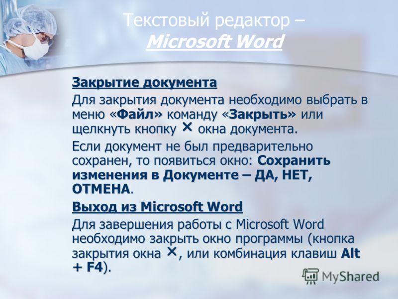 Текстовый редактор – Miсrosoft Word Закрытие документа Для закрытия документа необходимо выбрать в меню «Файл» команду «Закрыть» или щелкнуть кнопку окна документа. Если документ не был предварительно сохранен, то появиться окно: Сохранить изменения