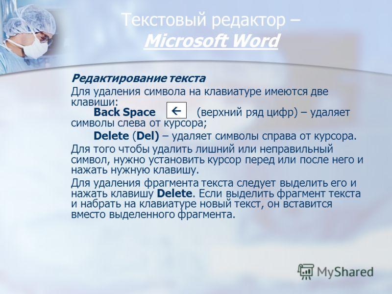Текстовый редактор – Miсrosoft Word Редактирование текста Для удаления символа на клавиатуре имеются две клавиши: Back Space (верхний ряд цифр) – удаляет символы слева от курсора; Delete (Del) – удаляет символы справа от курсора. Для того чтобы удали