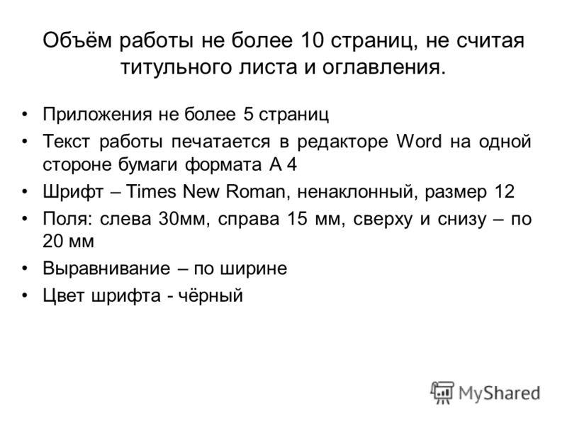Объём работы не более 10 страниц, не считая титульного листа и оглавления. Приложения не более 5 страниц Текст работы печатается в редакторе Word на одной стороне бумаги формата А 4 Шрифт – Times New Roman, ненаклонный, размер 12 Поля: слева 30мм, сп
