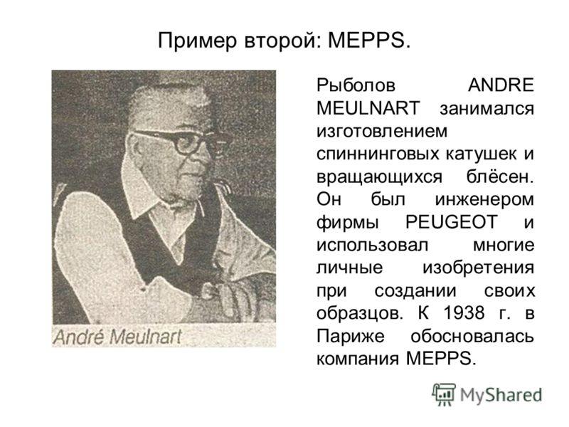 Пример второй: MEPPS. Рыболов ANDRE MEULNART занимался изготовлением спиннинговых катушек и вращающихся блёсен. Он был инженером фирмы PEUGEOT и использовал многие личные изобретения при создании своих образцов. К 1938 г. в Париже обосновалась компан