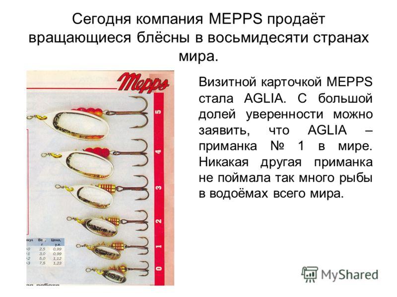 Сегодня компания MEPPS продаёт вращающиеся блёсны в восьмидесяти странах мира. Визитной карточкой MEPPS стала AGLIA. С большой долей уверенности можно заявить, что AGLIA – приманка 1 в мире. Никакая другая приманка не поймала так много рыбы в водоёма