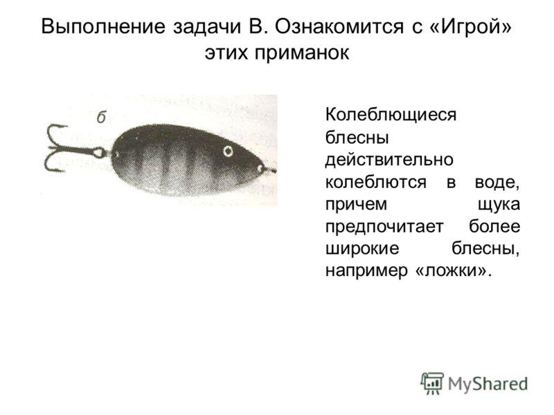 Выполнение задачи В. Ознакомится с «Игрой» этих приманок Колеблющиеся блесны действительно колеблются в воде, причем щука предпочитает более широкие блесны, например «ложки».