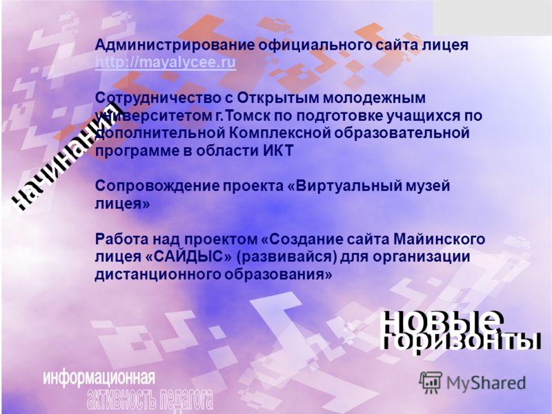 Администрирование официального сайта лицея http://mayalycee.ru http://mayalycee.ru Сотрудничество с Открытым молодежным университетом г.Томск по подготовке учащихся по дополнительной Комплексной образовательной программе в области ИКТ Сопровождение п