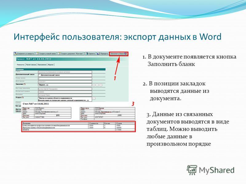Интерфейс пользователя: экспорт данных в Word 1. В документе появляется кнопка Заполнить бланк 2. В позиции закладок выводятся данные из документа. 3. Данные из связанных документов выводятся в виде таблиц. Можно выводить любые данные в произвольном