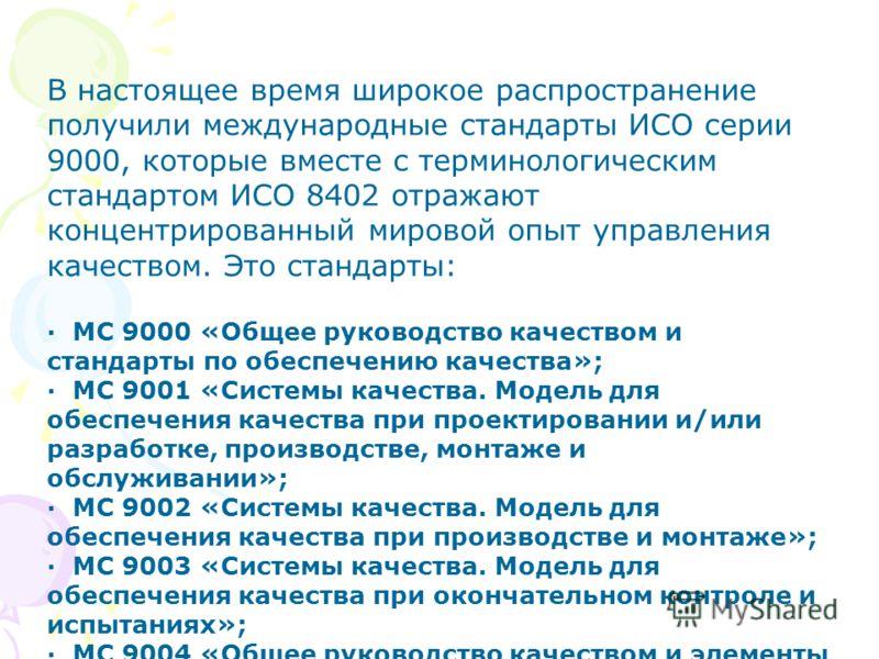 В настоящее время широкое распространение получили международные стандарты ИСО серии 9000, которые вместе с терминологическим стандартом ИСО 8402 отражают концентрированный мировой опыт управления качеством. Это стандарты: · МС 9000 «Общее руководс