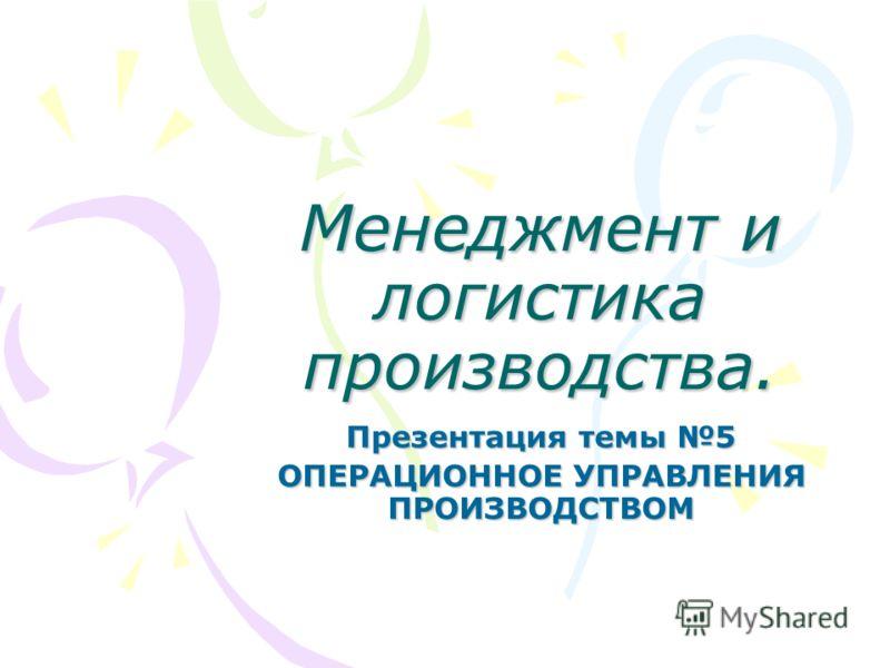 Менеджмент и логистика производства. Презентация темы 5 ОПЕРАЦИОННОЕ УПРАВЛЕНИЯ ПРОИЗВОДСТВОМ
