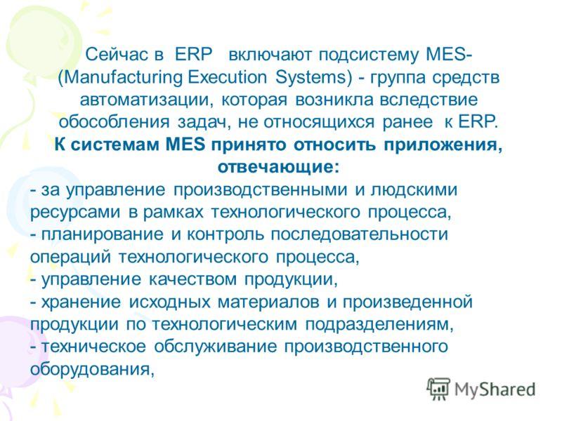 Сейчас в ERP включают подсистему MES- (Manufacturing Execution Systems) - группа средств автоматизации, которая возникла вследствие обособления задач, не относящихся ранее к ERP. К системам MES принято относить приложения, отвечающие: - за управление