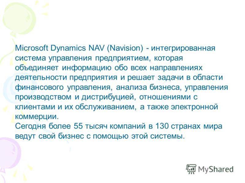 Microsoft Dynamics NAV (Navision) - интегрированная система управления предприятием, которая объединяет информацию обо всех направлениях деятельности предприятия и решает задачи в области финансового управления, анализа бизнеса, управления производст