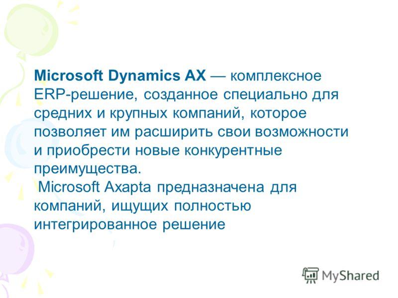 Microsoft Dynamics AX комплексное ERP-решение, созданное специально для средних и крупных компаний, которое позволяет им расширить свои возможности и приобрести новые конкурентные преимущества. Microsoft Axapta предназначена для компаний, ищущих полн
