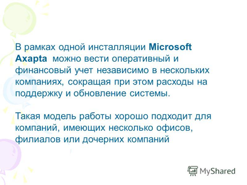 В рамках одной инсталляции Microsoft Axapta можно вести оперативный и финансовый учет независимо в нескольких компаниях, сокращая при этом расходы на поддержку и обновление системы. Такая модель работы хорошо подходит для компаний, имеющих несколько