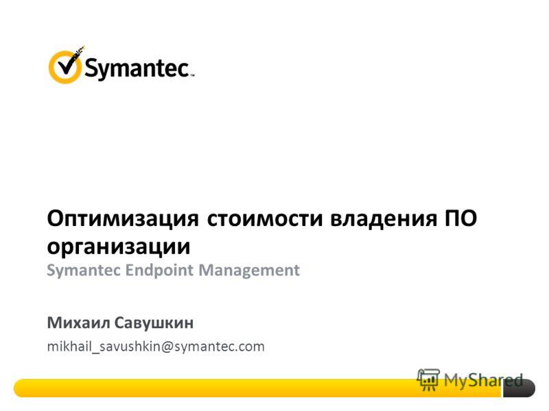 Оптимизация стоимости владения ПО организации Symantec Endpoint Management Михаил Савушкин mikhail_savushkin@symantec.com