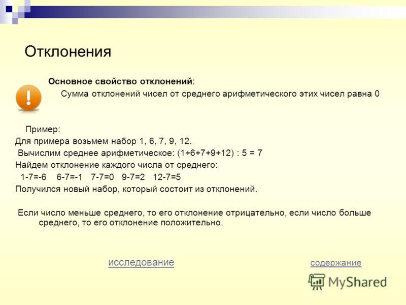 Отклонения Основное свойство отклонений: Сумма отклонений чисел от среднего арифметического этих чисел равна 0 Пример: Для примера возьмем набор 1, 6, 7, 9, 12. Вычислим среднее арифметическое: (1+6+7+9+12) : 5 = 7 Найдем отклонение каждого числа от