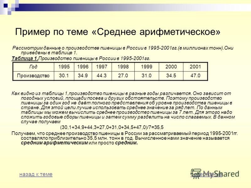 Пример по теме «Среднее арифметическое» Рассмотрим данные о производстве пшеницы в России в 1995-2001гг.(в миллионах тонн).Они приведены в таблице 1. Таблица 1.Производство пшеницы в России в 1995-2001гг. Как видно из таблицы 1,производство пшеницы в