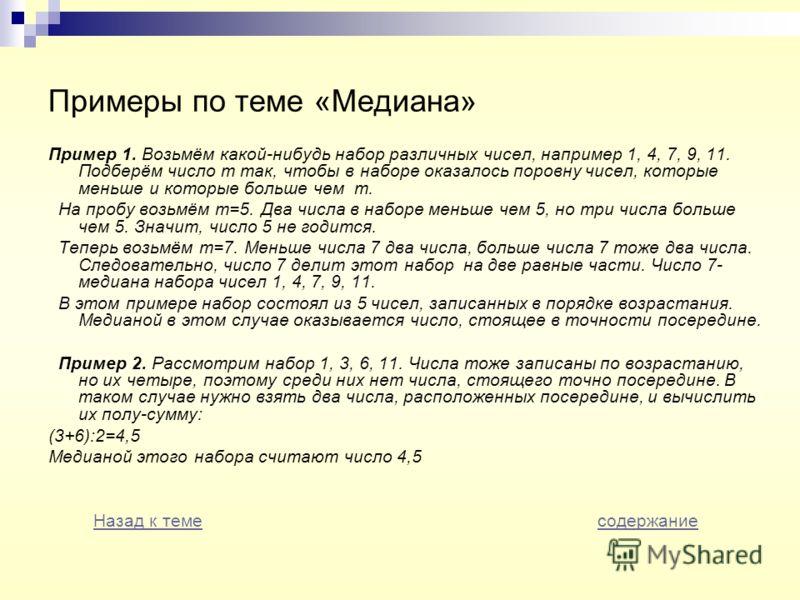 Примеры по теме «Медиана» Пример 1. Возьмём какой-нибудь набор различных чисел, например 1, 4, 7, 9, 11. Подберём число m так, чтобы в наборе оказалось поровну чисел, которые меньше и которые больше чем m. На пробу возьмём m=5. Два числа в наборе мен