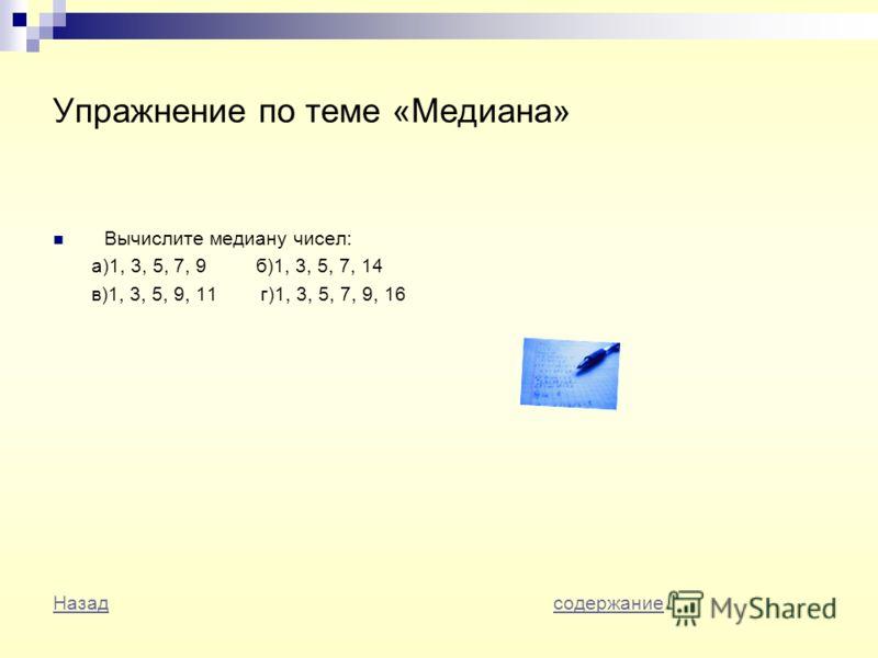Упражнение по теме «Медиана» Вычислите медиану чисел: а)1, 3, 5, 7, 9 б)1, 3, 5, 7, 14 в)1, 3, 5, 9, 11 г)1, 3, 5, 7, 9, 16 НазадНазад содержаниесодержание