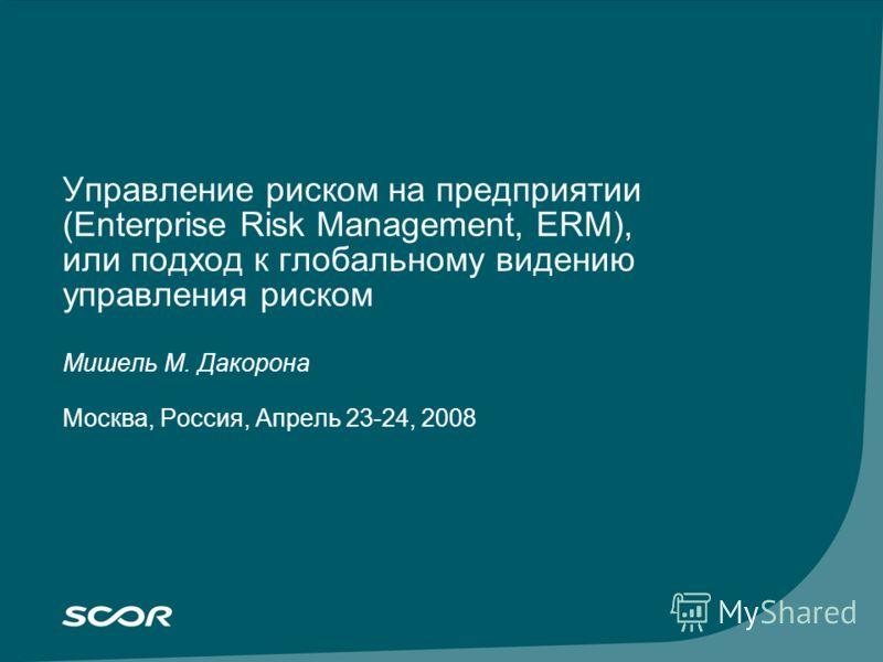 Управление риском на предприятии (Enterprise Risk Management, ERM), или подход к глобальному видению управления риском Мишель M. Дакорона Москва, Россия, Апрель 23-24, 2008