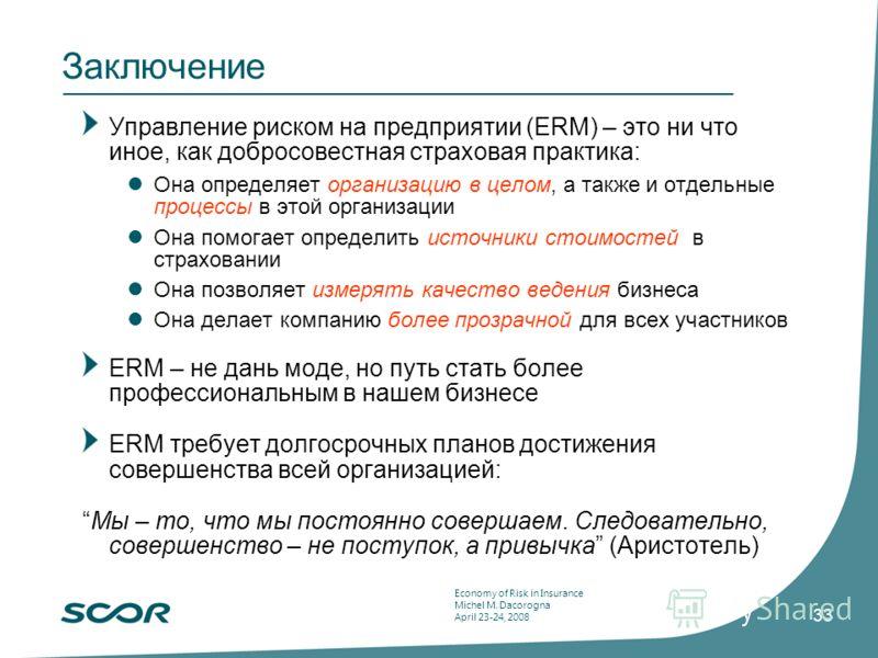 Economy of Risk in Insurance Michel M. Dacorogna April 23-24, 2008 33 Заключение Управление риском на предприятии (ERM) – это ни что иное, как добросовестная страховая практика: Она определяет организацию в целом, а также и отдельные процессы в этой