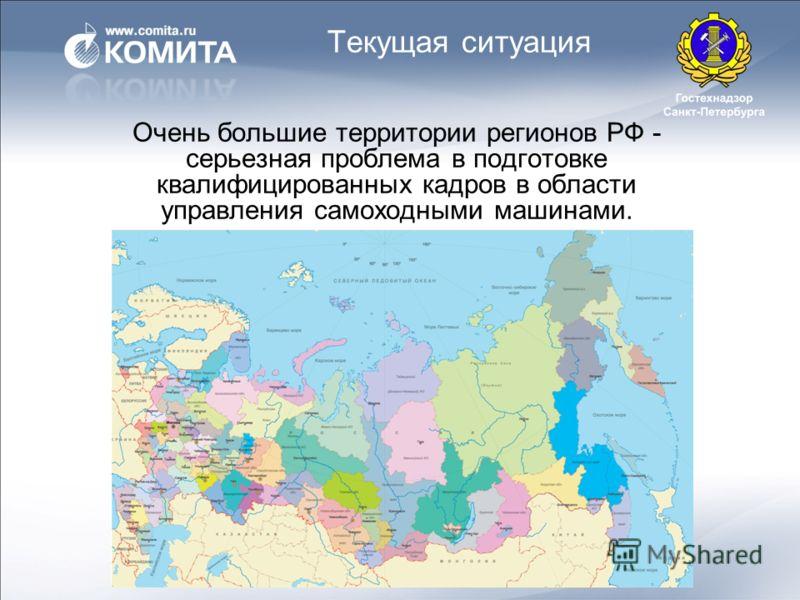 Текущая ситуация Очень большие территории регионов РФ - серьезная проблема в подготовке квалифицированных кадров в области управления самоходными машинами.