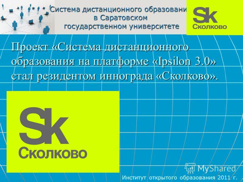 Система дистанционного образования в Саратовском государственном университете Институт открытого образования 2011 г. Проект «Система дистанционного образования на платформе «Ipsilon 3.0» стал резидентом иннограда «Сколково».