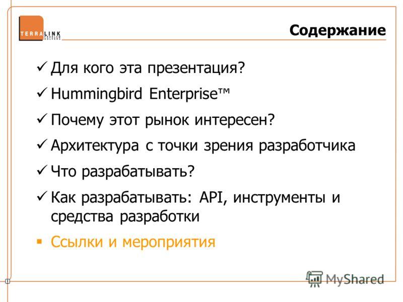 Содержание Для кого эта презентация? Hummingbird Enterprise Почему этот рынок интересен? Архитектура с точки зрения разработчика Что разрабатывать? Как разрабатывать: API, инструменты и средства разработки Ссылки и мероприятия