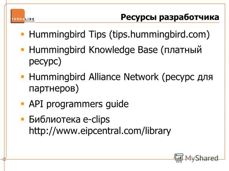 Ресурсы разработчика Hummingbird Tips (tips.hummingbird.com) Hummingbird Knowledge Base (платный ресурс) Hummingbird Alliance Network (ресурс для партнеров) API programmers guide Библиотека e-clips http://www.eipcentral.com/library