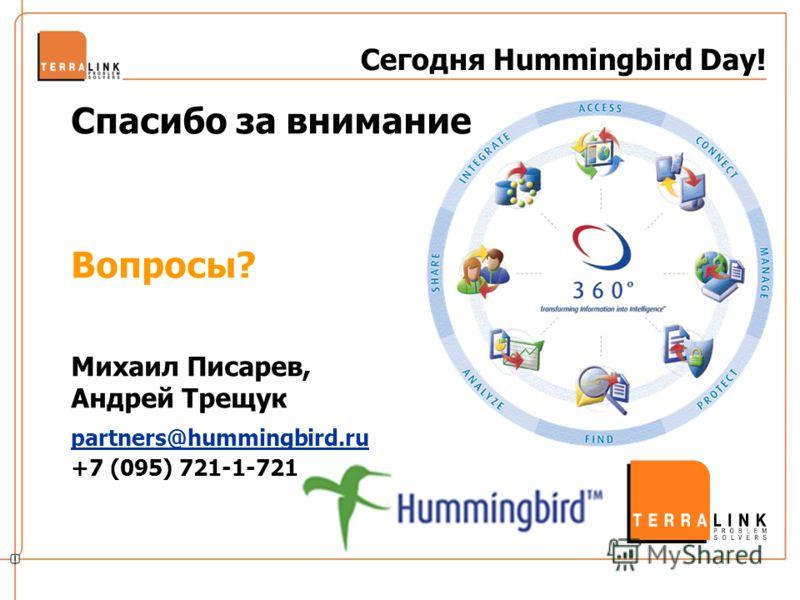 Сегодня Hummingbird Day! Спасибо за внимание Вопросы? Михаил Писарев, Андрей Трещук partners@hummingbird.ru +7 (095) 721-1-721