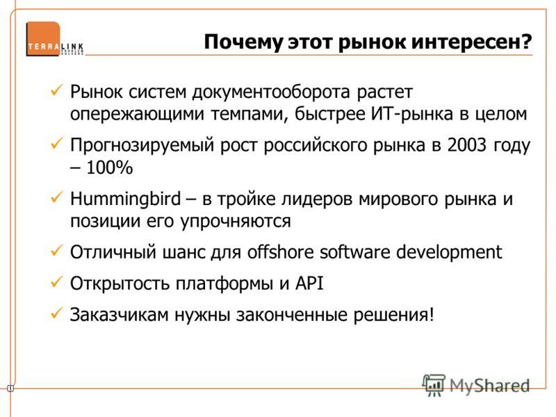 Почему этот рынок интересен? Рынок систем документооборота растет опережающими темпами, быстрее ИТ-рынка в целом Прогнозируемый рост российского рынка в 2003 году – 100% Hummingbird – в тройке лидеров мирового рынка и позиции его упрочняются Отличный