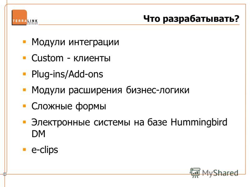 Что разрабатывать? Модули интеграции Custom - клиенты Plug-ins/Add-ons Модули расширения бизнес-логики Сложные формы Электронные системы на базе Hummingbird DM e-clips