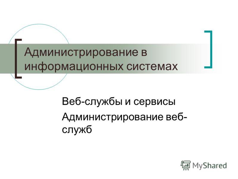 Администрирование в информационных системах Веб-службы и сервисы Администрирование веб- служб
