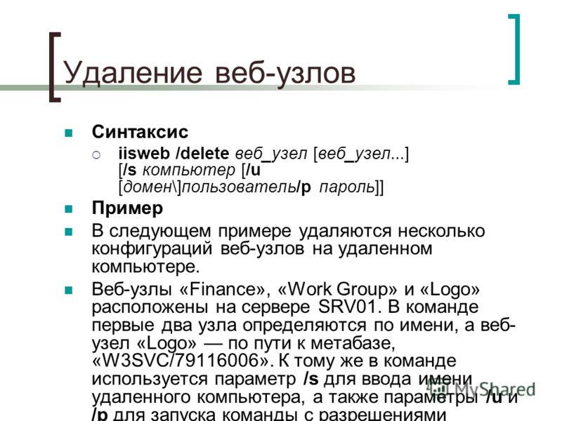 Удаление веб-узлов Синтаксис iisweb /delete веб_узел [веб_узел...] [/s компьютер [/u [домен\]пользователь/p пароль]] Пример В следующем примере удаляются несколько конфигураций веб-узлов на удаленном компьютере. Веб-узлы «Finance», «Work Group» и «Lo