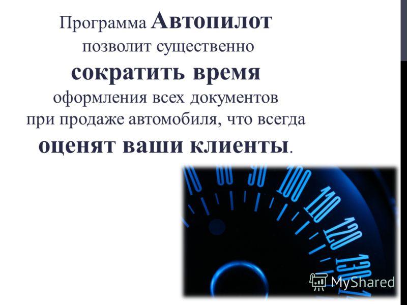 Программа Автопилот позволит существенно сократить время оформления всех документов при продаже автомобиля, что всегда оценят ваши клиенты.
