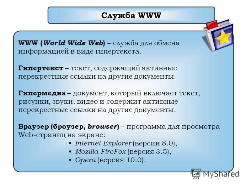 Служба WWW WWW ( World Wide Web ) – служба для обмена информацией в виде гипертекста. Гипертекст – текст, содержащий активные перекрестные ссылки на другие документы. Гипермедиа – документ, который включает текст, рисунки, звуки, видео и содержит акт