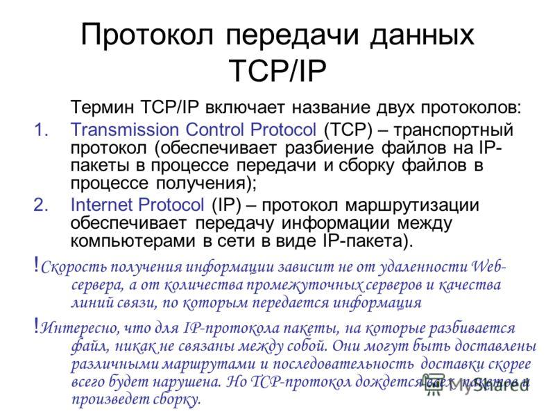 Протокол передачи данных TCP/IP Термин TCP/IP включает название двух протоколов: 1.Transmission Control Protocol (TCP) – транспортный протокол (обеспечивает разбиение файлов на IP- пакеты в процессе передачи и сборку файлов в процессе получения); 2.I