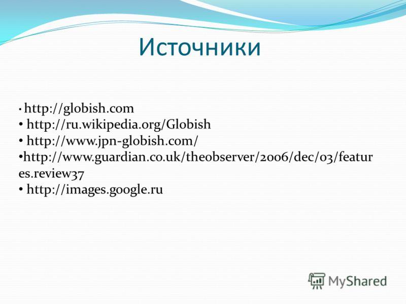 Источники http://globish.com http://ru.wikipedia.org/Globish http://www.jpn-globish.com/ http://www.guardian.co.uk/theobserver/2006/dec/03/featur es.review37 http://images.google.ru