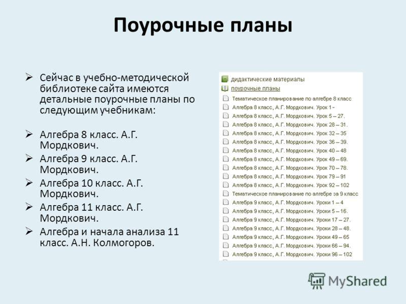 Поурочные планы Сейчас в учебно-методической библиотеке сайта имеются детальные поурочные планы по следующим учебникам: Алгебра 8 класс. А.Г. Мордкович. Алгебра 9 класс. А.Г. Мордкович. Алгебра 10 класс. А.Г. Мордкович. Алгебра 11 класс. А.Г. Мордков