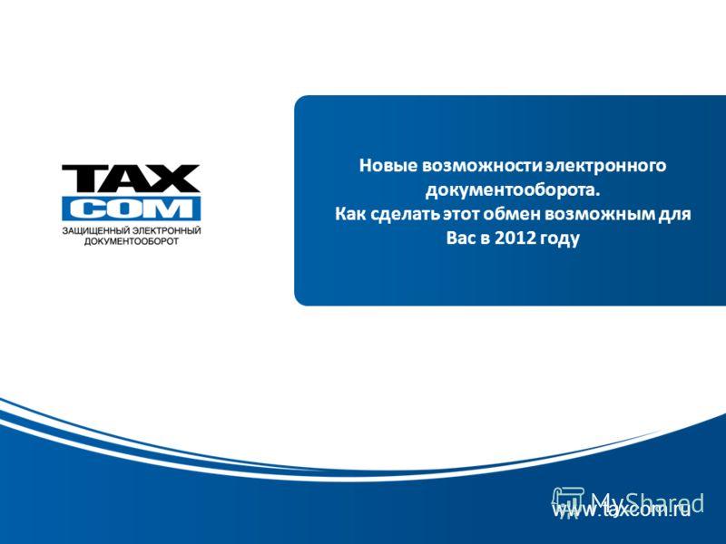 www.taxcom.ru Новые возможности электронного документооборота. Как сделать этот обмен возможным для Вас в 2012 году