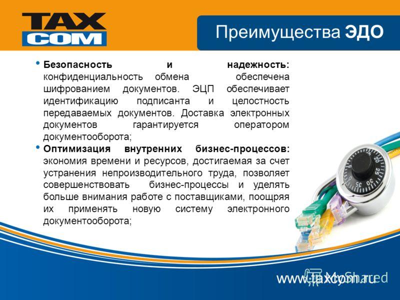 www.taxcom.ru Преимущества ЭДО Безопасность и надежность: конфиденциальность обмена обеспечена шифрованием документов. ЭЦП обеспечивает идентификацию подписанта и целостность передаваемых документов. Доставка электронных документов гарантируется опер