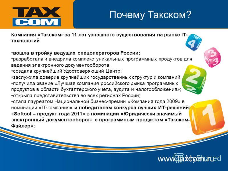 www.taxcom.ru Почему Такском? Компания «Такском» за 11 лет успешного существования на рынке IT- технологий вошла в тройку ведущих спецоператоров России; разработала и внедрила комплекс уникальных программных продуктов для ведения электронного докумен